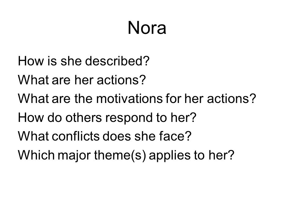 Nora How is she described. What are her actions. What are the motivations for her actions.