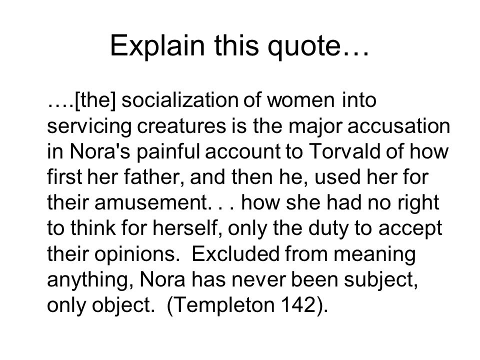 Explain this quote… ….[the] socialization of women into servicing creatures is the major accusation in Nora s painful account to Torvald of how first her father, and then he, used her for their amusement...