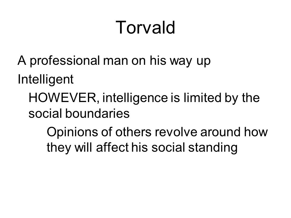 Torvald A professional man on his way up Intelligent HOWEVER, intelligence is limited by the social boundaries Opinions of others revolve around how they will affect his social standing