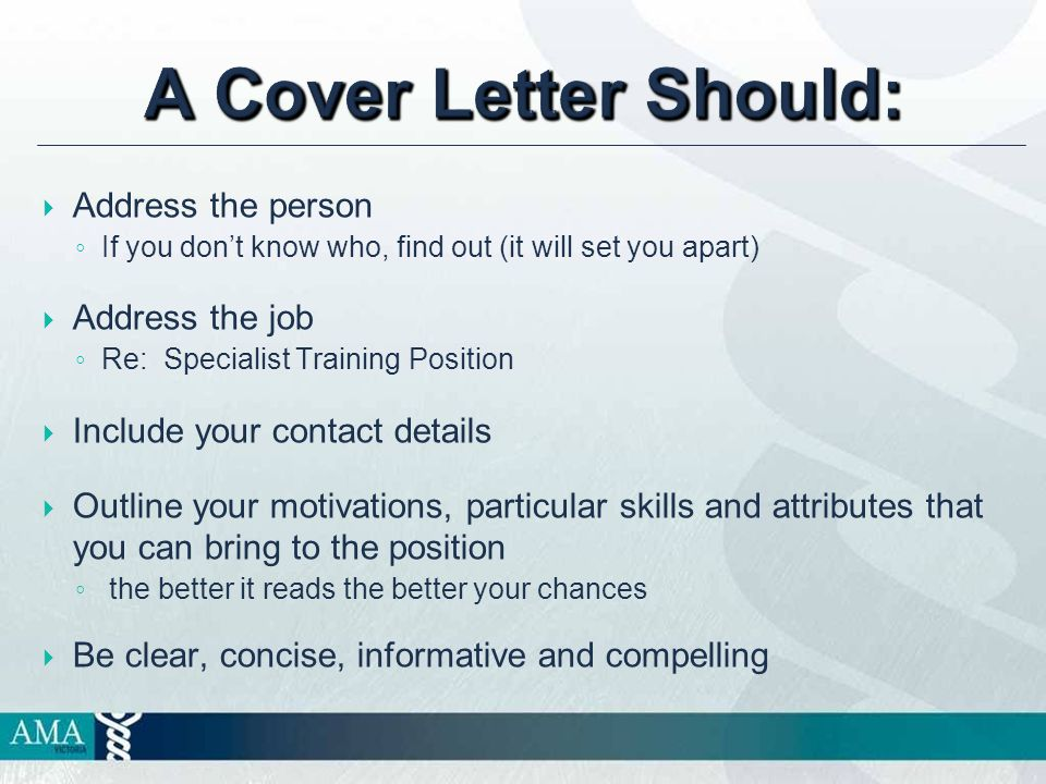 A Cover Letter Should:  Address the person ◦ If you don't know who, find out (it will set you apart)  Address the job ◦ Re: Specialist Training Position  Include your contact details  Outline your motivations, particular skills and attributes that you can bring to the position ◦ the better it reads the better your chances  Be clear, concise, informative and compelling