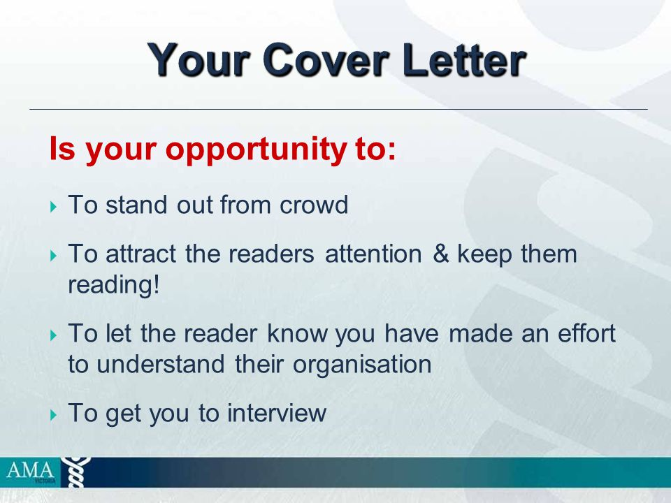Your Cover Letter Is your opportunity to:  To stand out from crowd  To attract the readers attention & keep them reading.