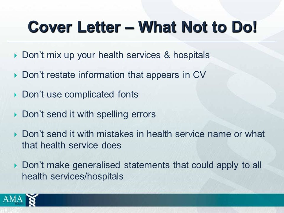  Don't mix up your health services & hospitals  Don't restate information that appears in CV  Don't use complicated fonts  Don't send it with spelling errors  Don't send it with mistakes in health service name or what that health service does  Don't make generalised statements that could apply to all health services/hospitals Cover Letter – What Not to Do!