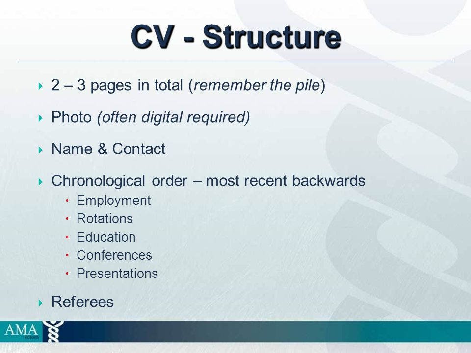 CV - Structure  2 – 3 pages in total (remember the pile)  Photo (often digital required)  Name & Contact  Chronological order – most recent backwards  Employment  Rotations  Education  Conferences  Presentations  Referees