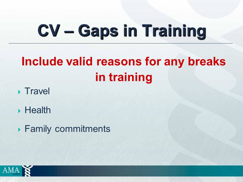 CV – Gaps in Training Include valid reasons for any breaks in training  Travel  Health  Family commitments