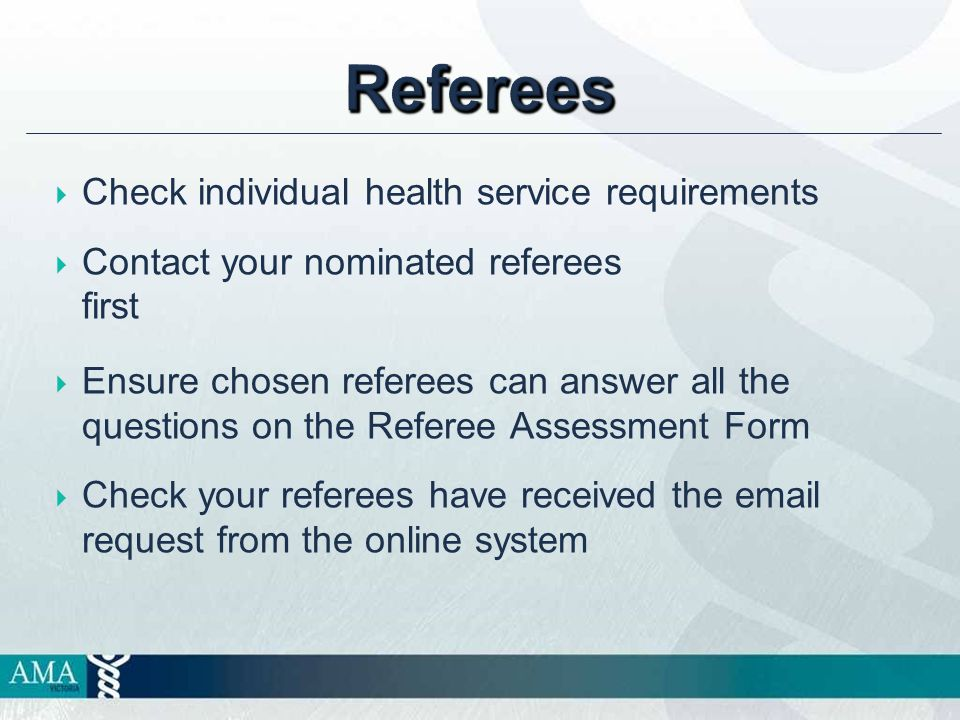 Referees  Check individual health service requirements  Contact your nominated referees first  Ensure chosen referees can answer all the questions on the Referee Assessment Form  Check your referees have received the email request from the online system