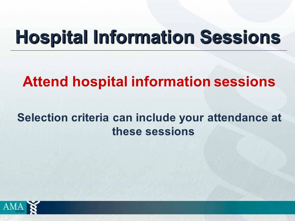 Hospital Information Sessions Attend hospital information sessions Selection criteria can include your attendance at these sessions