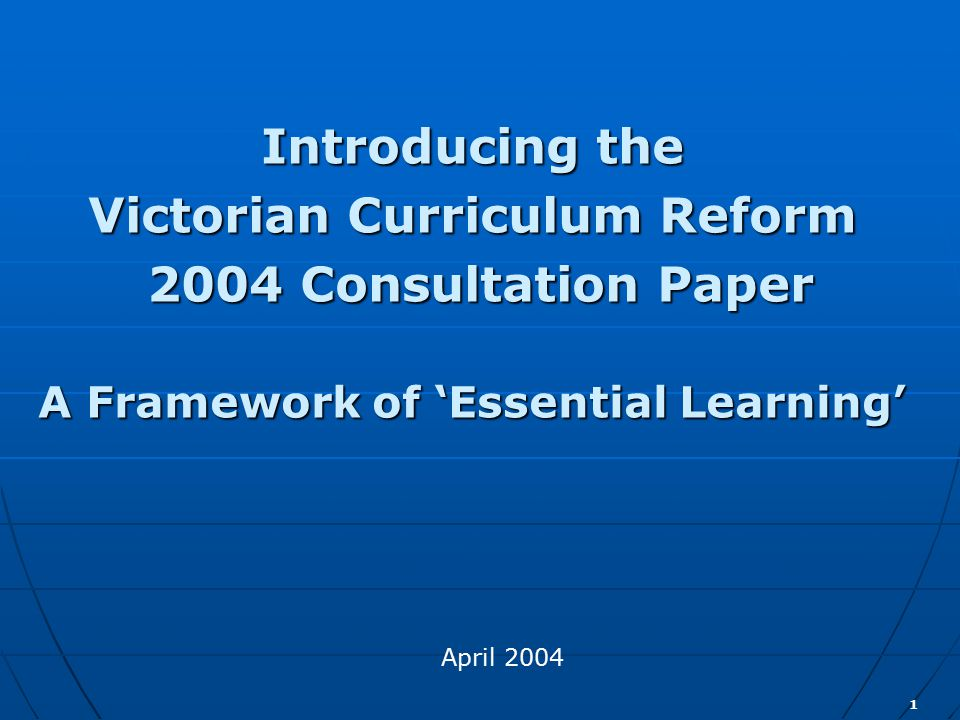 22 The Victorian Curriculum Reform 2004 Consultation Paper: A Framework of 'Essential Learning' Consultation questions for discussion groups