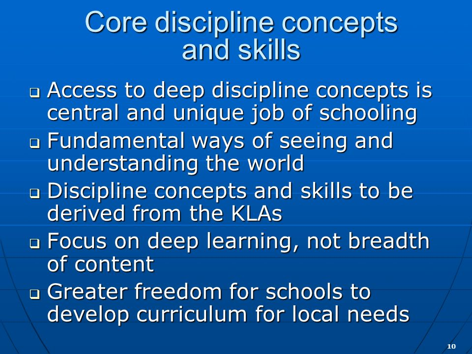 10 Core discipline concepts and skills  Access to deep discipline concepts is central and unique job of schooling  Fundamental ways of seeing and understanding the world  Discipline concepts and skills to be derived from the KLAs  Focus on deep learning, not breadth of content  Greater freedom for schools to develop curriculum for local needs