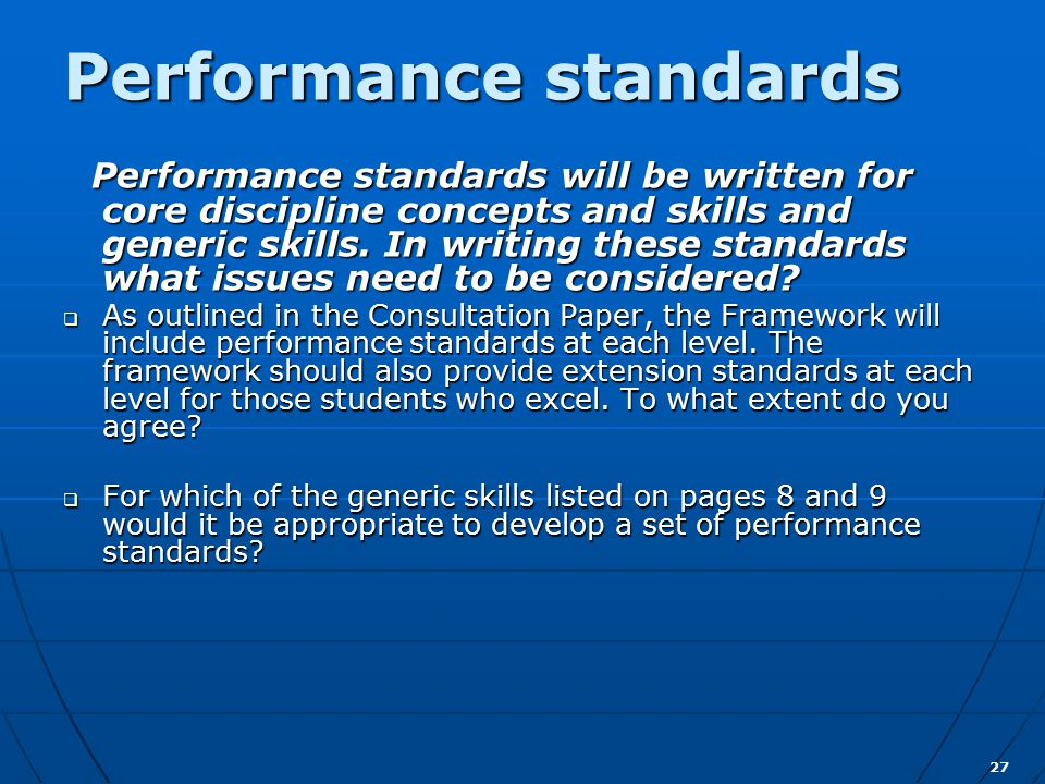 27 Performance standards Performance standards will be written for core discipline concepts and skills and generic skills.