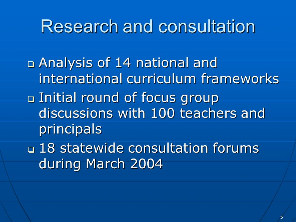 5 Research and consultation  Analysis of 14 national and international curriculum frameworks  Initial round of focus group discussions with 100 teachers and principals  18 statewide consultation forums during March 2004