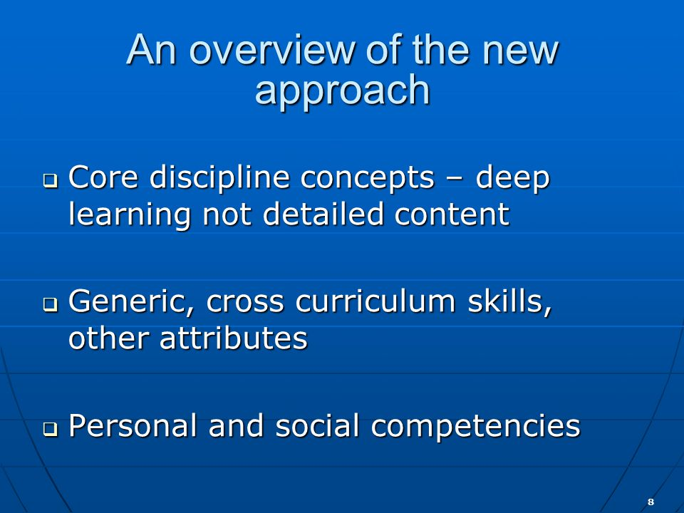 8 An overview of the new approach  Core discipline concepts – deep learning not detailed content  Generic, cross curriculum skills, other attributes  Personal and social competencies
