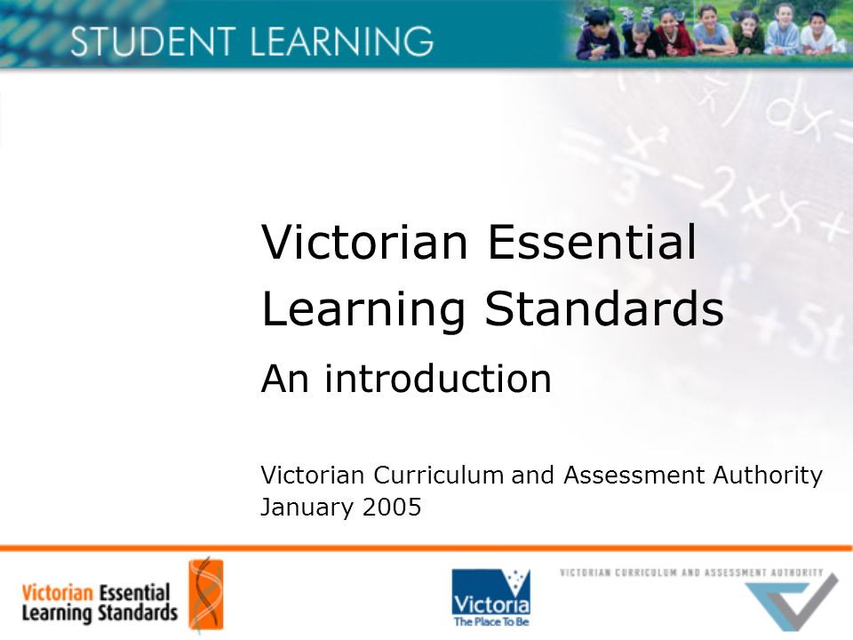 Victorian Essential Learning Standards An introduction Victorian Curriculum and Assessment Authority January 2005