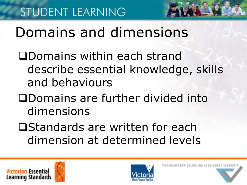 Domains and dimensions  Domains within each strand describe essential knowledge, skills and behaviours  Domains are further divided into dimensions  Standards are written for each dimension at determined levels