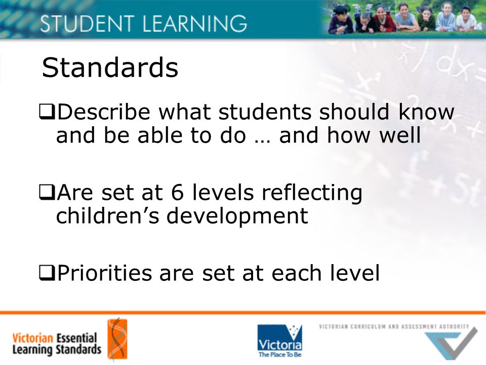 Standards  Describe what students should know and be able to do … and how well  Are set at 6 levels reflecting children's development  Priorities are set at each level
