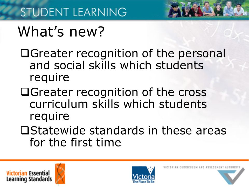 What's new?  Greater recognition of the personal and social skills which students require  Greater recognition of the cross curriculum skills which