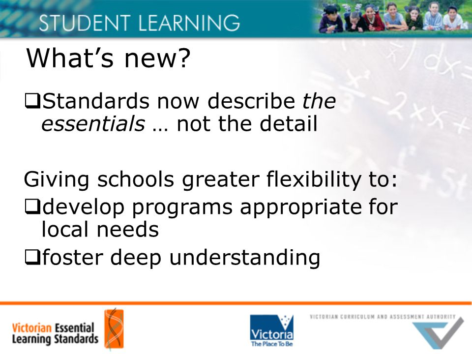 What's new?  Standards now describe the essentials … not the detail Giving schools greater flexibility to:  develop programs appropriate for local n