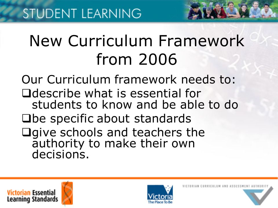 New Curriculum Framework from 2006 Our Curriculum framework needs to:  describe what is essential for students to know and be able to do  be specific about standards  give schools and teachers the authority to make their own decisions.