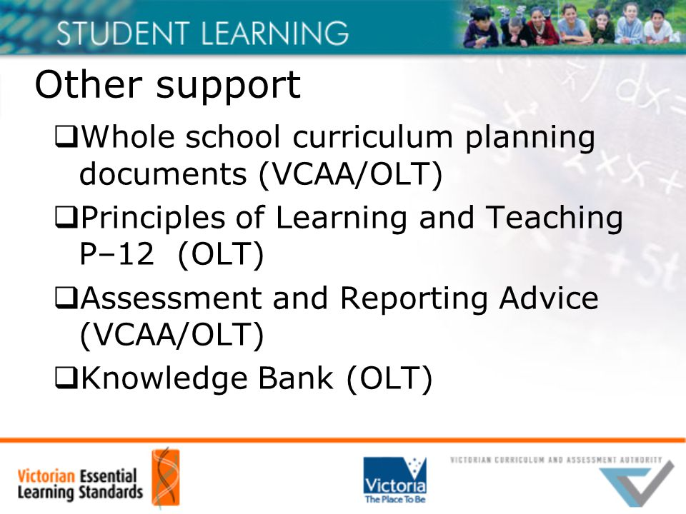 Other support  Whole school curriculum planning documents (VCAA/OLT)  Principles of Learning and Teaching P–12 (OLT)  Assessment and Reporting Advice (VCAA/OLT)  Knowledge Bank (OLT)