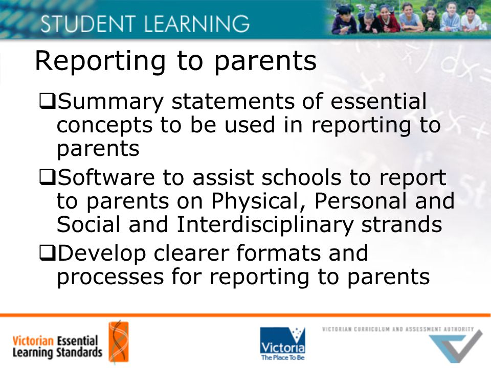Reporting to parents  Summary statements of essential concepts to be used in reporting to parents  Software to assist schools to report to parents on Physical, Personal and Social and Interdisciplinary strands  Develop clearer formats and processes for reporting to parents