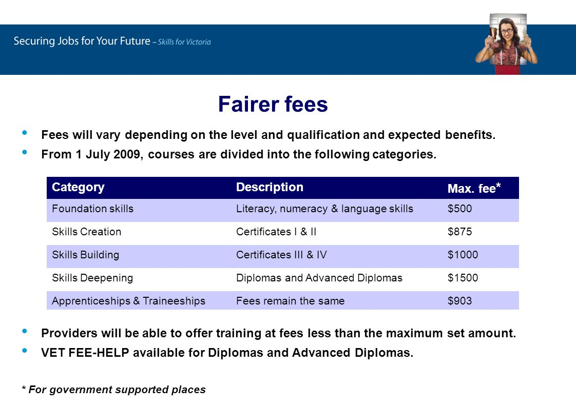 Fairer fees Fees will vary depending on the level and qualification and expected benefits.