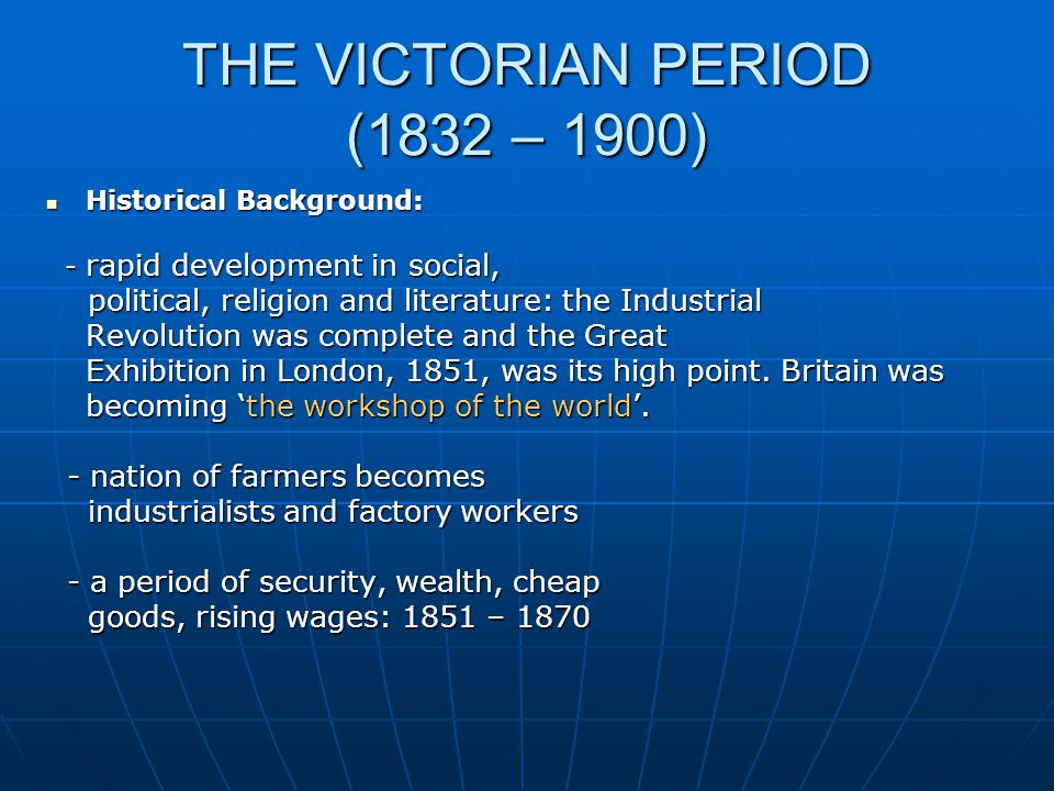 THE VICTORIAN PERIOD (1832 – 1900) Historical Background: Historical Background: - rapid development in social, - rapid development in social, political, religion and literature: the Industrial political, religion and literature: the Industrial Revolution was complete and the Great Exhibition in London, 1851, was its high point.