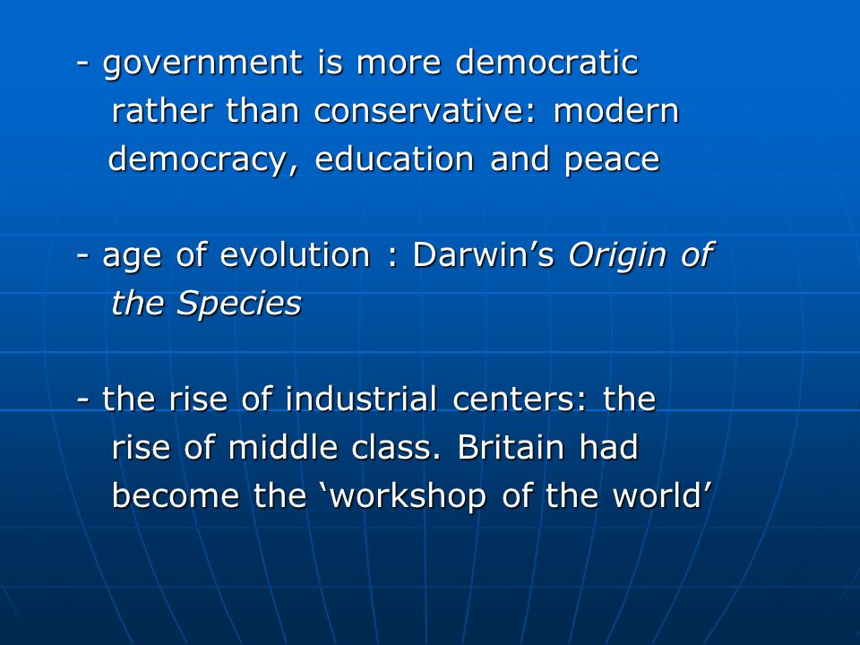 - government is more democratic - government is more democratic rather than conservative: modern rather than conservative: modern democracy, education and peace democracy, education and peace - age of evolution : Darwin's Origin of - age of evolution : Darwin's Origin of the Species the Species - the rise of industrial centers: the - the rise of industrial centers: the rise of middle class.