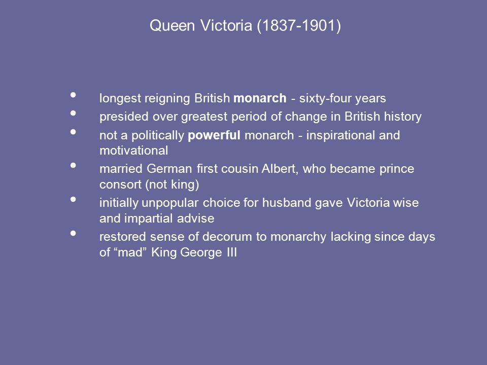 Queen Victoria (1837-1901) longest reigning British monarch - sixty-four years presided over greatest period of change in British history not a politically powerful monarch - inspirational and motivational married German first cousin Albert, who became prince consort (not king) initially unpopular choice for husband gave Victoria wise and impartial advise restored sense of decorum to monarchy lacking since days of mad King George III