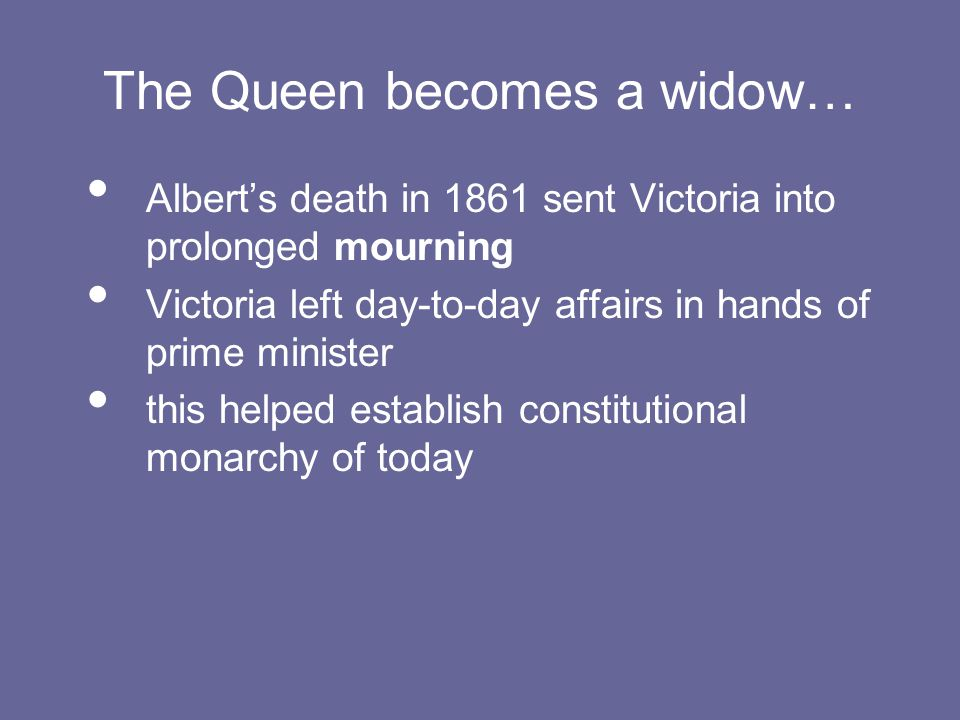 The Queen becomes a widow… Albert's death in 1861 sent Victoria into prolonged mourning Victoria left day-to-day affairs in hands of prime minister this helped establish constitutional monarchy of today