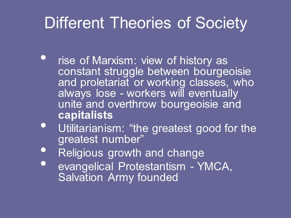 Different Theories of Society rise of Marxism: view of history as constant struggle between bourgeoisie and proletariat or working classes, who always lose - workers will eventually unite and overthrow bourgeoisie and capitalists Utilitarianism: the greatest good for the greatest number Religious growth and change evangelical Protestantism - YMCA, Salvation Army founded