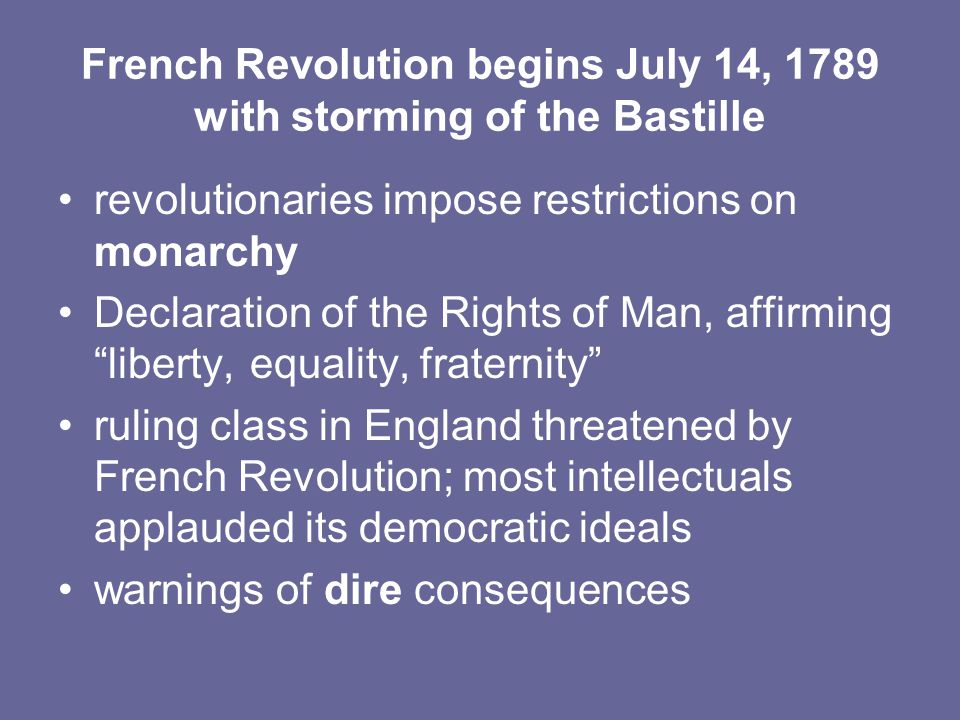 French Revolution begins July 14, 1789 with storming of the Bastille revolutionaries impose restrictions on monarchy Declaration of the Rights of Man, affirming liberty, equality, fraternity ruling class in England threatened by French Revolution; most intellectuals applauded its democratic ideals warnings of dire consequences