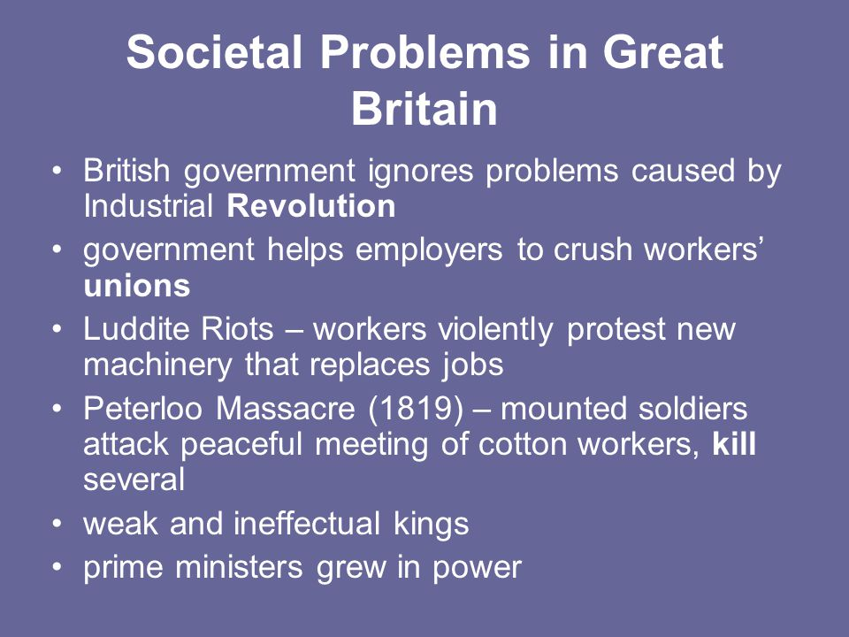 Societal Problems in Great Britain British government ignores problems caused by Industrial Revolution government helps employers to crush workers' unions Luddite Riots – workers violently protest new machinery that replaces jobs Peterloo Massacre (1819) – mounted soldiers attack peaceful meeting of cotton workers, kill several weak and ineffectual kings prime ministers grew in power