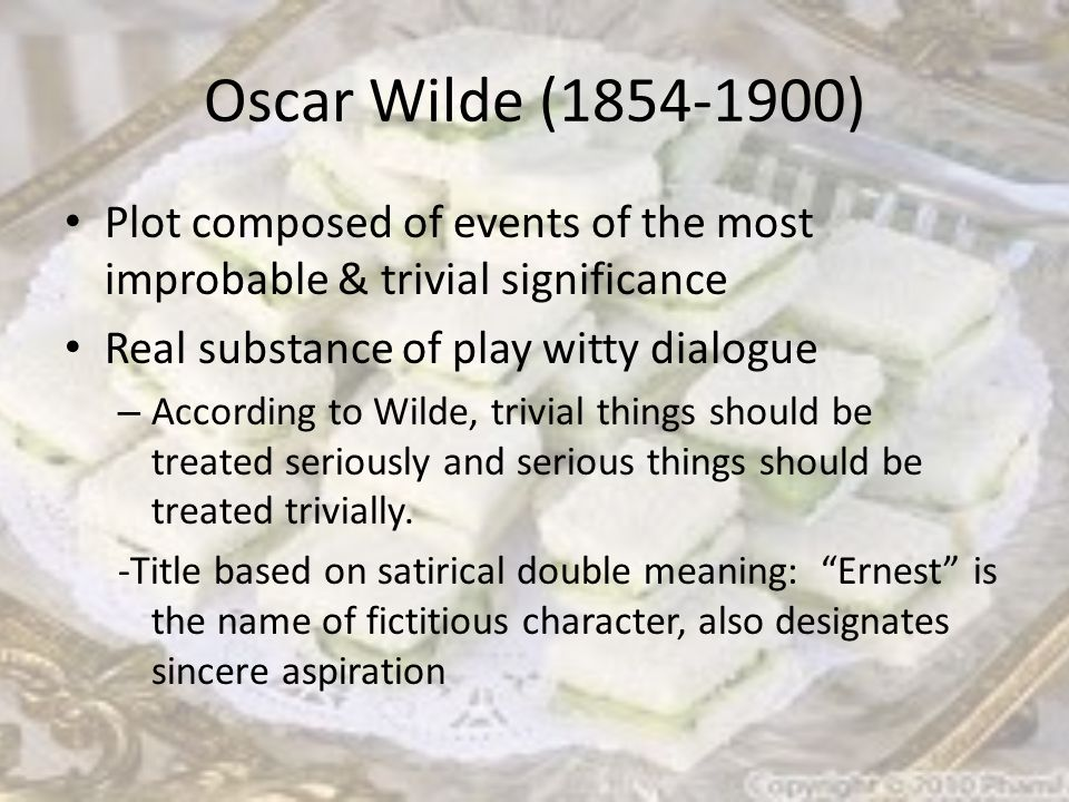 Oscar Wilde (1854-1900) Plot composed of events of the most improbable & trivial significance Real substance of play witty dialogue – According to Wilde, trivial things should be treated seriously and serious things should be treated trivially.