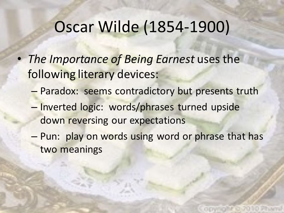 Oscar Wilde (1854-1900) The Importance of Being Earnest uses the following literary devices: – Paradox: seems contradictory but presents truth – Inverted logic: words/phrases turned upside down reversing our expectations – Pun: play on words using word or phrase that has two meanings