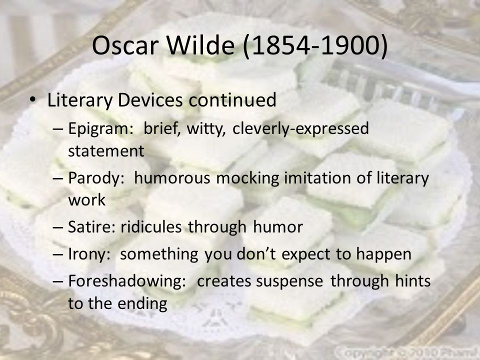 Oscar Wilde (1854-1900) Literary Devices continued – Epigram: brief, witty, cleverly-expressed statement – Parody: humorous mocking imitation of literary work – Satire: ridicules through humor – Irony: something you don't expect to happen – Foreshadowing: creates suspense through hints to the ending
