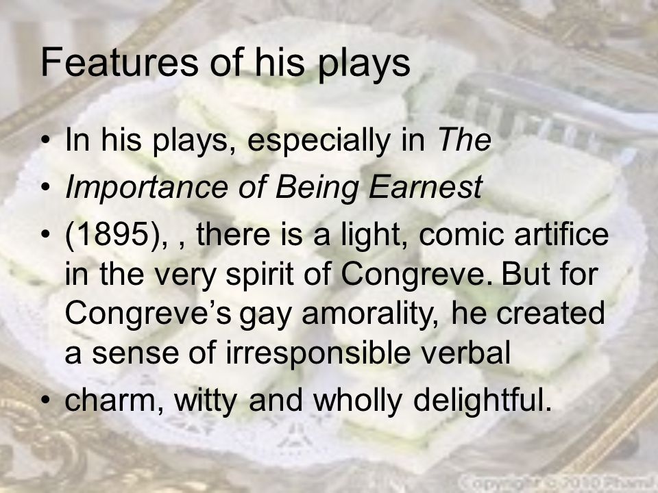 Features of his plays In his plays, especially in The Importance of Being Earnest (1895),, there is a light, comic artifice in the very spirit of Congreve.