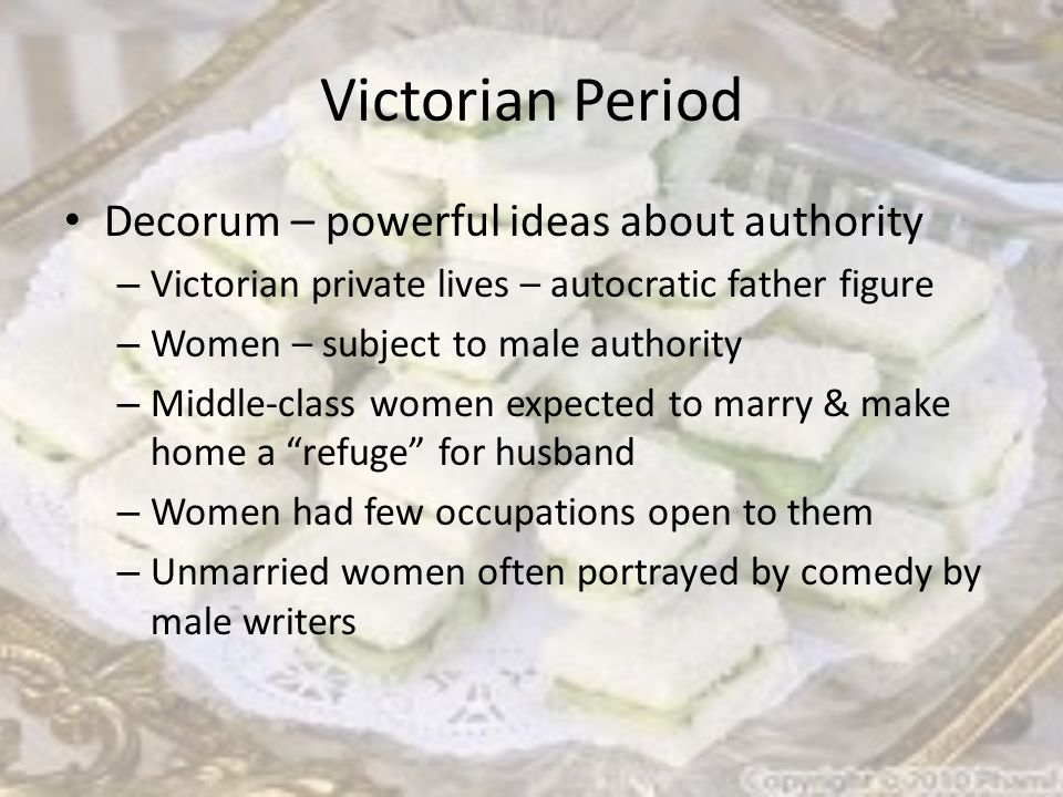 Victorian Period Decorum – powerful ideas about authority – Victorian private lives – autocratic father figure – Women – subject to male authority – Middle-class women expected to marry & make home a refuge for husband – Women had few occupations open to them – Unmarried women often portrayed by comedy by male writers