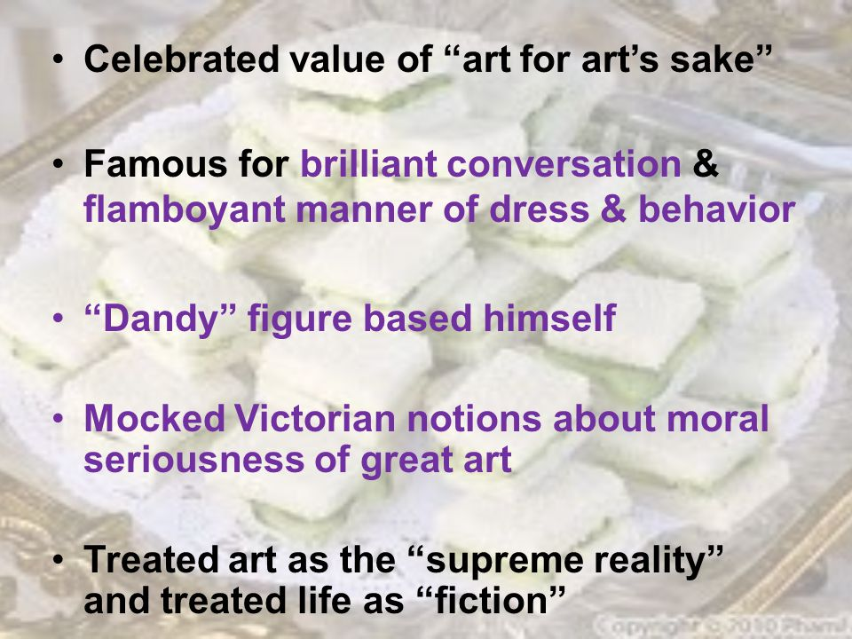 Celebrated value of art for art's sake Famous for brilliant conversation & flamboyant manner of dress & behavior Dandy figure based himself Mocked Victorian notions about moral seriousness of great art Treated art as the supreme reality and treated life as fiction