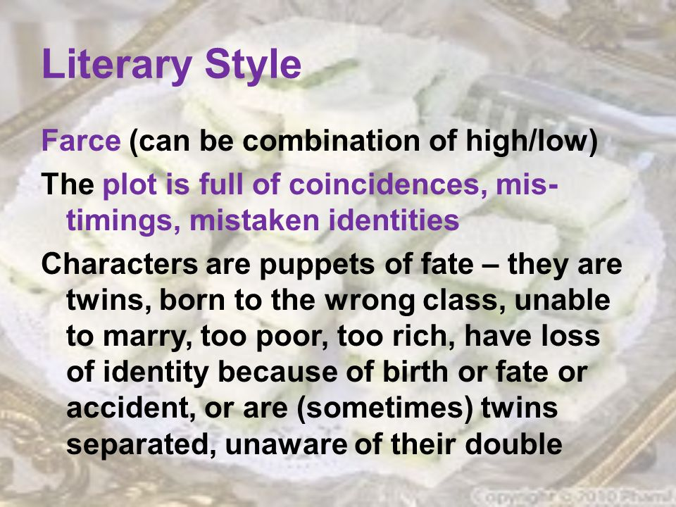 Literary Style Farce (can be combination of high/low) The plot is full of coincidences, mis- timings, mistaken identities Characters are puppets of fate – they are twins, born to the wrong class, unable to marry, too poor, too rich, have loss of identity because of birth or fate or accident, or are (sometimes) twins separated, unaware of their double