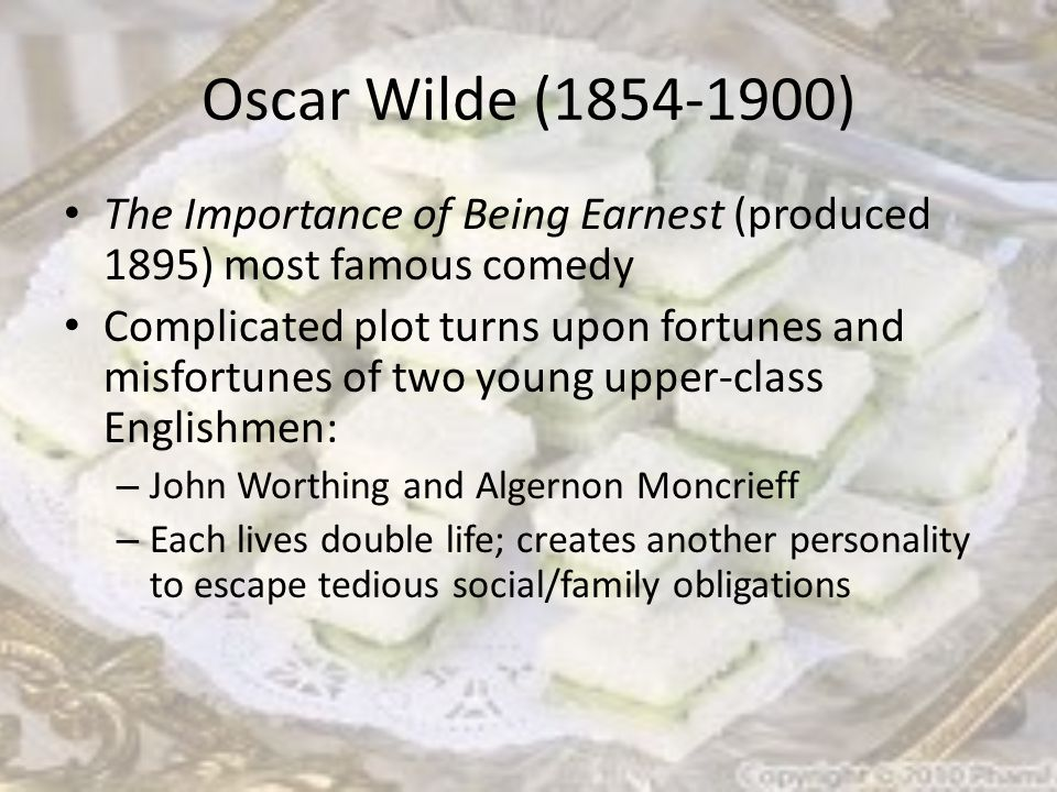 Oscar Wilde (1854-1900) The Importance of Being Earnest (produced 1895) most famous comedy Complicated plot turns upon fortunes and misfortunes of two young upper-class Englishmen: – John Worthing and Algernon Moncrieff – Each lives double life; creates another personality to escape tedious social/family obligations