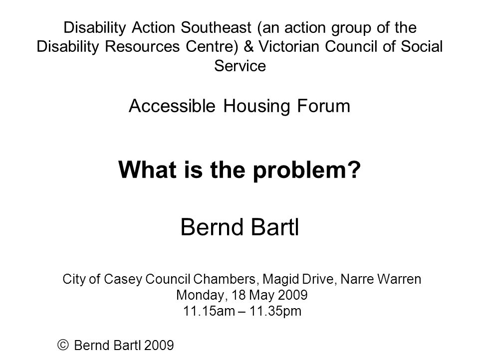 Disability Action Southeast (an action group of the Disability Resources Centre) & Victorian Council of Social Service Accessible Housing Forum What is the problem.