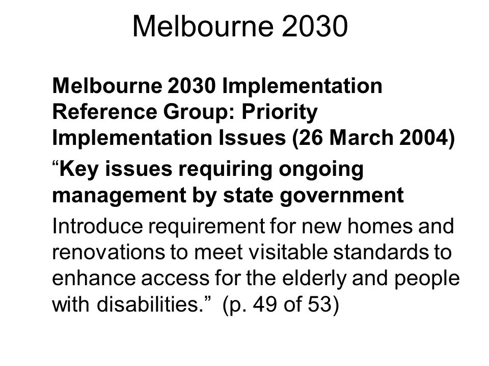 Melbourne 2030 Melbourne 2030 Implementation Reference Group: Priority Implementation Issues (26 March 2004) Key issues requiring ongoing management by state government Introduce requirement for new homes and renovations to meet visitable standards to enhance access for the elderly and people with disabilities. (p.