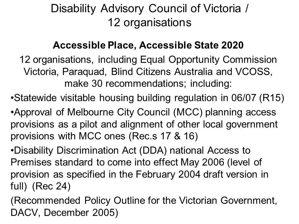 Disability Advisory Council of Victoria / 12 organisations Accessible Place, Accessible State 2020 12 organisations, including Equal Opportunity Commission Victoria, Paraquad, Blind Citizens Australia and VCOSS, make 30 recommendations; including: Statewide visitable housing building regulation in 06/07 (R15) Approval of Melbourne City Council (MCC) planning access provisions as a pilot and alignment of other local government provisions with MCC ones (Rec.s 17 & 16) Disability Discrimination Act (DDA) national Access to Premises standard to come into effect May 2006 (level of provision as specified in the February 2004 draft version in full) (Rec 24) (Recommended Policy Outline for the Victorian Government, DACV, December 2005)