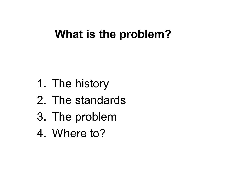 What is the problem 1.The history 2.The standards 3.The problem 4.Where to