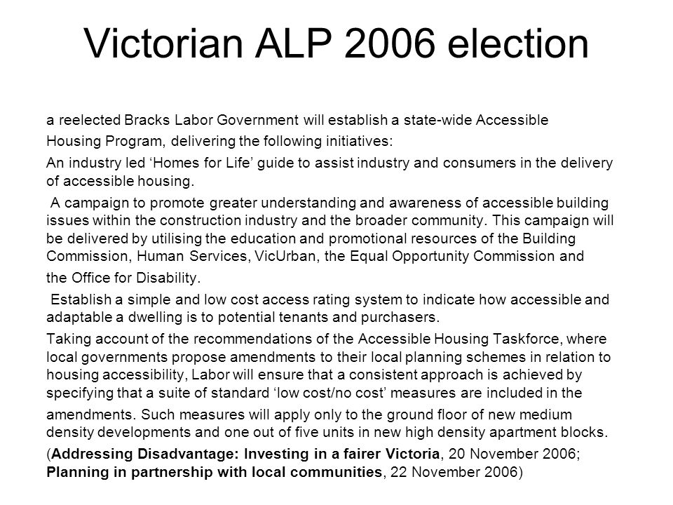 Victorian ALP 2006 election a reelected Bracks Labor Government will establish a state-wide Accessible Housing Program, delivering the following initiatives: An industry led 'Homes for Life' guide to assist industry and consumers in the delivery of accessible housing.