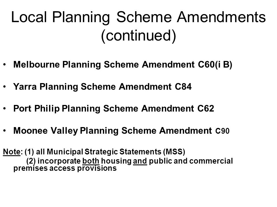 Local Planning Scheme Amendments (continued) Melbourne Planning Scheme Amendment C60(i B) Yarra Planning Scheme Amendment C84 Port Philip Planning Scheme Amendment C62 Moonee Valley Planning Scheme Amendment C90 Note: (1) all Municipal Strategic Statements (MSS) (2) incorporate both housing and public and commercial premises access provisions