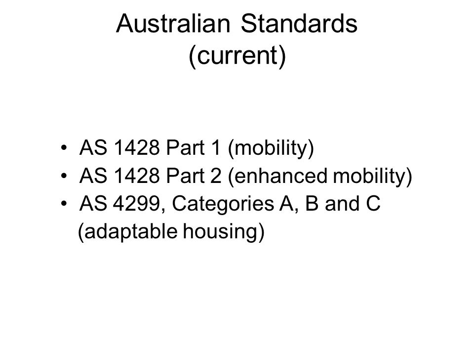 Australian Standards (current) AS 1428 Part 1 (mobility) AS 1428 Part 2 (enhanced mobility) AS 4299, Categories A, B and C (adaptable housing)