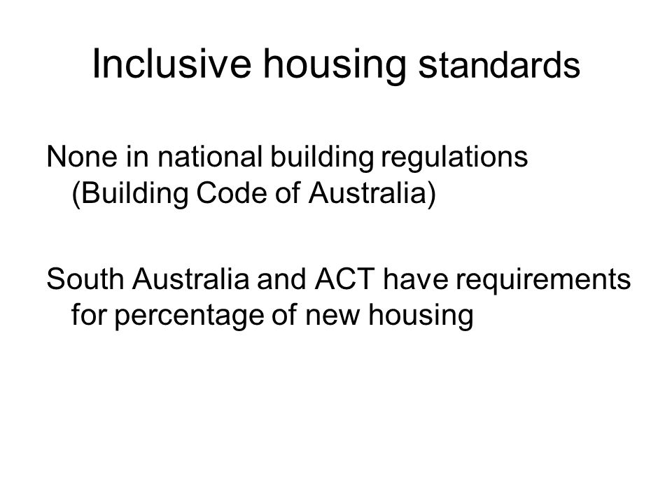 Inclusive housing s tandards None in national building regulations (Building Code of Australia) South Australia and ACT have requirements for percentage of new housing