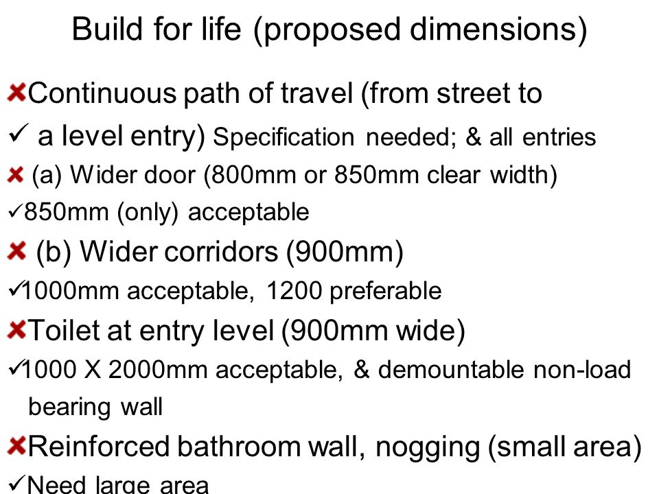 Build for life (proposed dimensions) Continuous path of travel (from street to a level entry) Specification needed; & all entries (a) Wider door (800mm or 850mm clear width) 850mm (only) acceptable (b) Wider corridors (900mm) 1000mm acceptable, 1200 preferable Toilet at entry level (900mm wide) 1000 X 2000mm acceptable, & demountable non-load bearing wall Reinforced bathroom wall, nogging (small area) Need large area