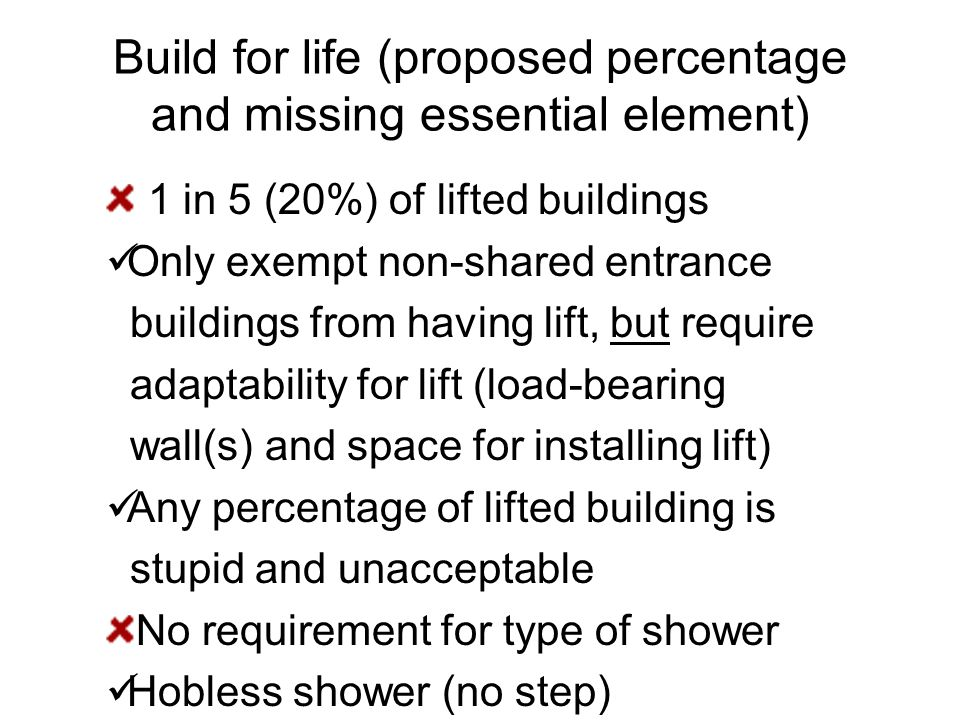 Build for life (proposed percentage and missing essential element) 1 in 5 (20%) of lifted buildings Only exempt non-shared entrance buildings from having lift, but require adaptability for lift (load-bearing wall(s) and space for installing lift) Any percentage of lifted building is stupid and unacceptable No requirement for type of shower Hobless shower (no step)