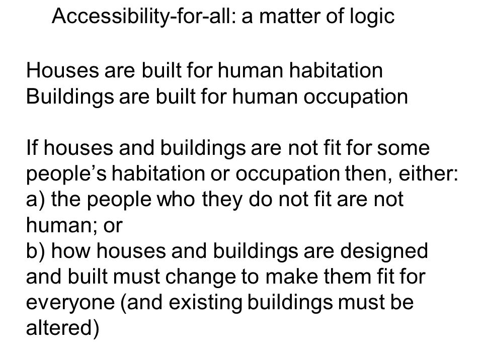 Houses are built for human habitation Buildings are built for human occupation If houses and buildings are not fit for some people's habitation or occupation then, either: a) the people who they do not fit are not human; or b) how houses and buildings are designed and built must change to make them fit for everyone (and existing buildings must be altered) Accessibility-for-all: a matter of logic